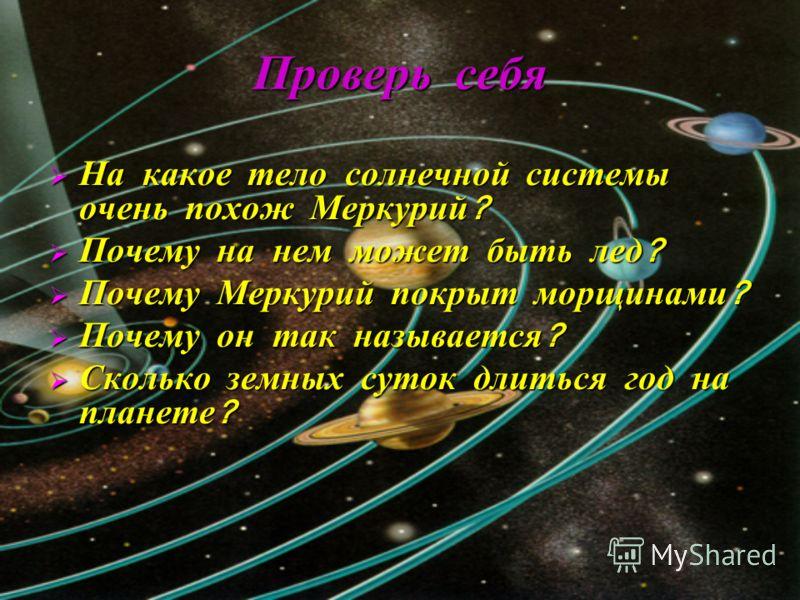 Проверь себя На какое тело солнечной системы очень похож Меркурий ? На какое тело солнечной системы очень похож Меркурий ? Почему на нем может быть лед ? Почему на нем может быть лед ? Почему Меркурий покрыт морщинами ? Почему Меркурий покрыт морщина