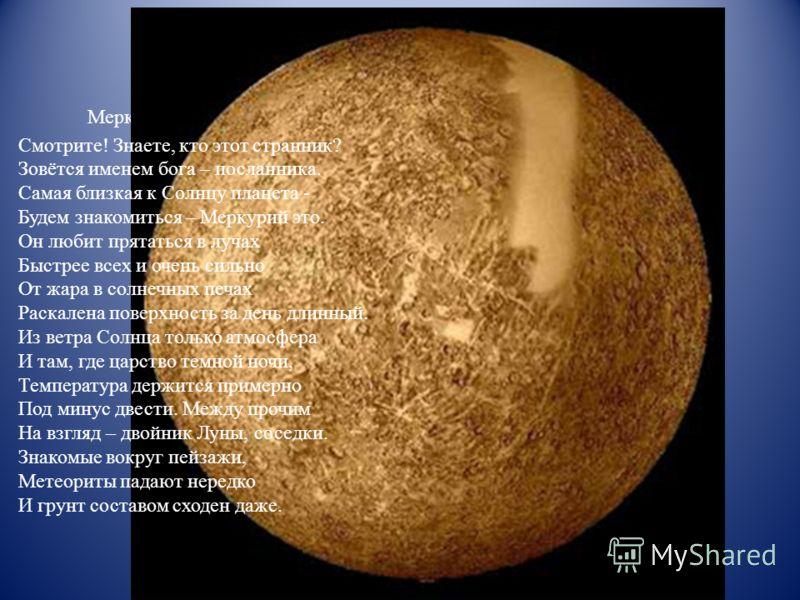 Меркурий Смотрите! Знаете, кто этот странник? Зовётся именем бога – посланника. Самая близкая к Солнцу планета - Будем знакомиться – Меркурий это. Он любит прятаться в лучах Быстрее всех и очень сильно От жара в солнечных печах Раскалена поверхность