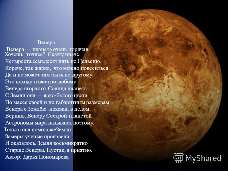 Венера Венера планета очень горячая. Хочешь точнее? Скажу иначе. Четыреста семьдесят пять по Цельсию. Короче, так жарко, что можно повеситься. Да и не может там быть по-другому. Это походу известно любому: Венера вторая от Солнца планета. С Земли она