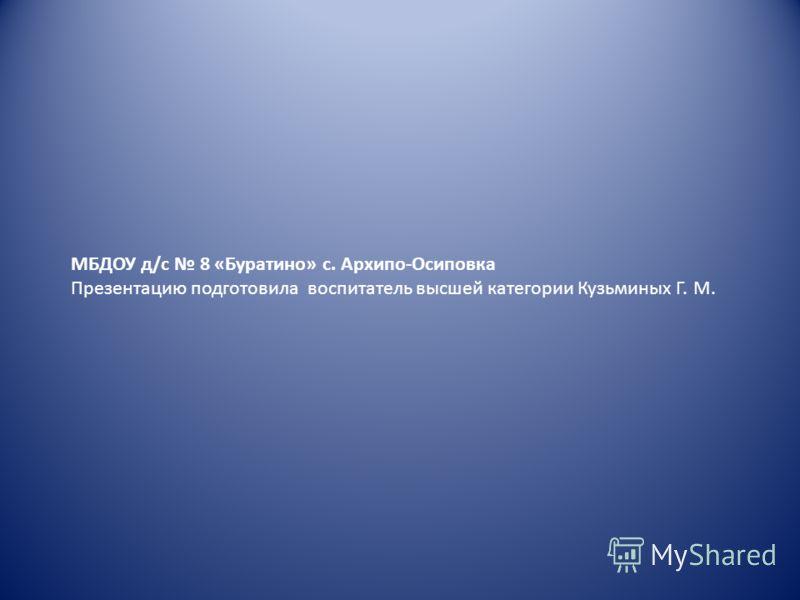 МБДОУ д/с 8 «Буратино» с. Архипо-Осиповка Презентацию подготовила воспитатель высшей категории Кузьминых Г. М.