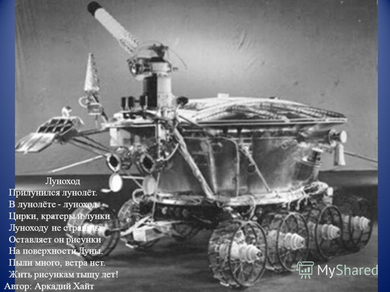 Луноход Прилунился лунолёт. В лунолёте - луноход. Цирки, кратеры и лунки Луноходу не страшны. Оставляет он рисунки На поверхности Луны. Пыли много, ветра нет. Жить рисункам тыщу лет! Автор: Аркадий Хайт