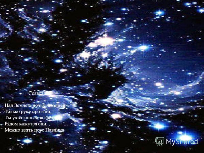 Созвездия Над Землёю ночью поздней, Только руку протяни, Ты ухватишься за звёзды: Рядом кажутся они. Можно взять перо Павлина