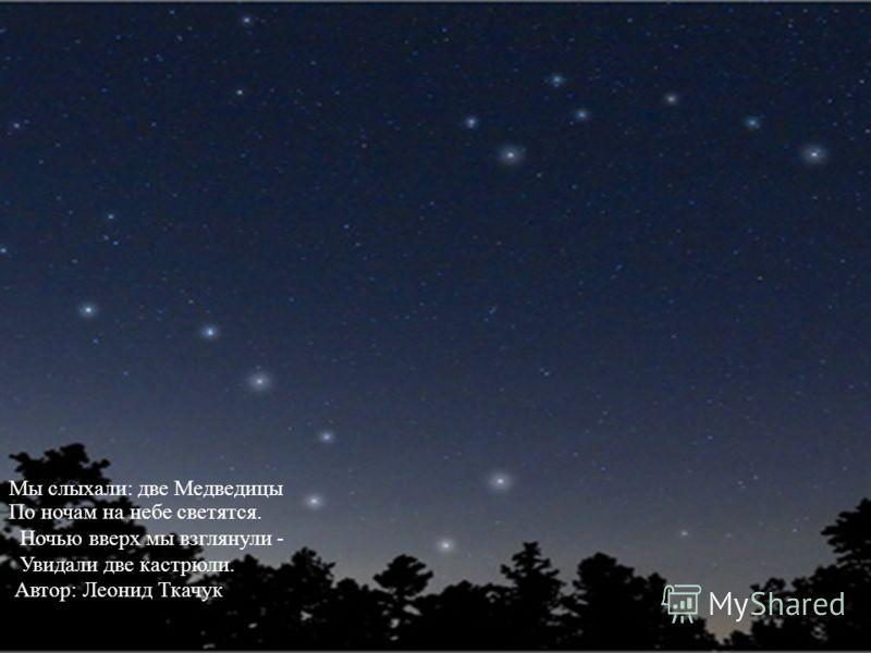 Мы слыхали: две Медведицы По ночам на небе светятся. Ночью вверх мы взглянули - Увидали две кастрюли. Автор: Леонид Ткачук