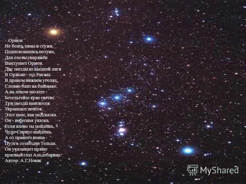 Орион Не боясь зимы и стужи, Подпоясавшись потуже, Для охоты снаряжён Выступает Орион. Две звезды из высшей лиги В Орионе - это Ригель В правом нижнем уголке, Словно бант на башмаке. А на левом эполете - Бетельгейзе ярко светит. Три звезды наискосок