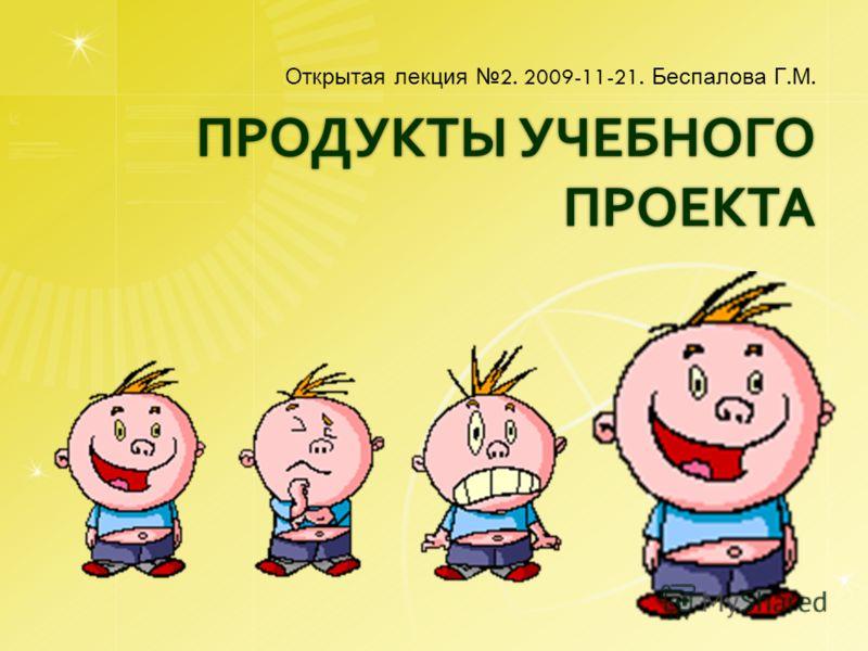 ПРОДУКТЫ УЧЕБНОГО ПРОЕКТА Открытая лекция 2. 2009-11-21. Беспалова Г. М.