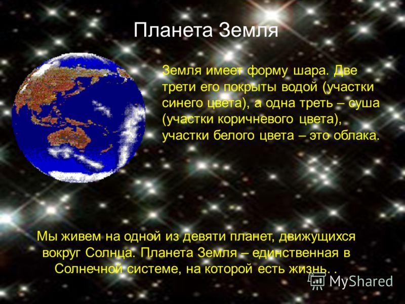 Мы живем на одной из девяти планет, движущихся вокруг Солнца. Планета Земля – единственная в Солнечной системе, на которой есть жизнь.. Земля имеет форму шара. Две трети его покрыты водой (участки синего цвета), а одна треть – суша (участки коричнево