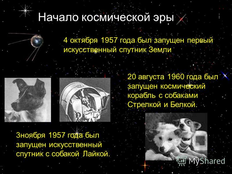 Начало космической эры 4 октября 1957 года был запущен первый искусственный спутник Земли 3ноября 1957 года был запущен искусственный спутник с собакой Лайкой. 20 августа 1960 года был запущен космический корабль с собаками Стрелкой и Белкой.
