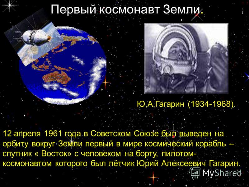 Ю.А.Гагарин (1934-1968). 12 апреля 1961 года в Советском Союзе был выведен на орбиту вокруг Земли первый в мире космический корабль – спутник « Восток» с человеком на борту, пилотом- космонавтом которого был лётчик Юрий Алексеевич Гагарин. Первый кос