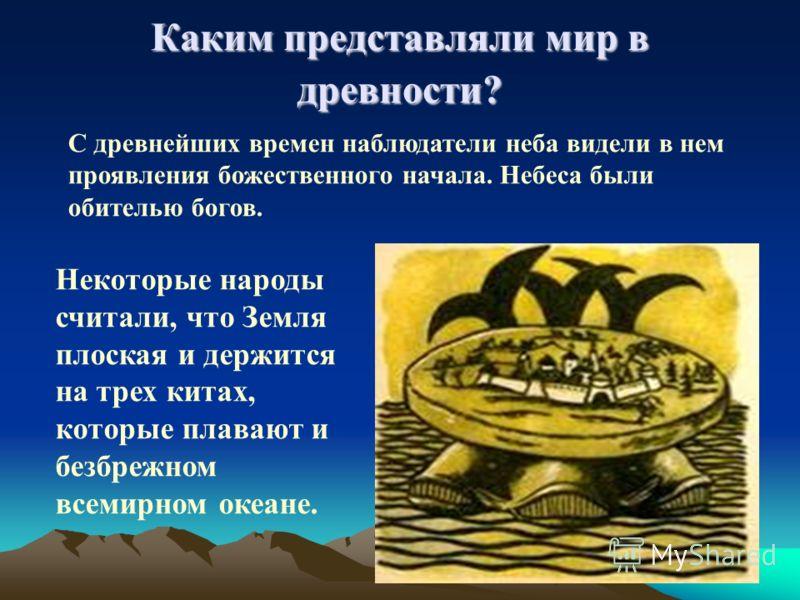 Каким представляли мир в древности? С древнейших времен наблюдатели неба видели в нем проявления божественного начала. Небеса были обителью богов. Некоторые народы считали, что Земля плоская и держится на трех китах, которые плавают и безбрежном всем