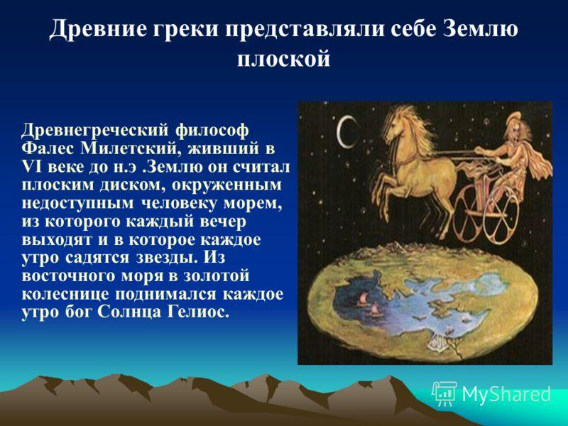 Древние греки представляли себе Землю плоской Древнегреческий философ Фалес Милетский, живший в VI веке до н.э.Землю он считал плоским диском, окруженным недоступным человеку морем, из которого каждый вечер выходят и в которое каждое утро садятся зве