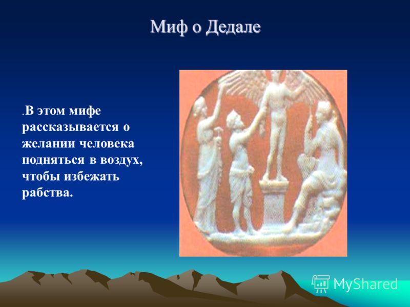 Миф о Дедале. В этом мифе рассказывается о желании человека подняться в воздух, чтобы избежать рабства.