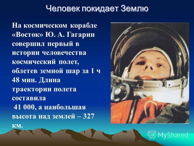 Человек покидает Землю На космическом корабле «Восток» Ю. А. Гагарин совершил первый в истории человечества космический полет, облетев земной шар за 1 ч 48 мин. Длина траектории полета составила 41 000, а наибольшая высота над землей – 327 км.
