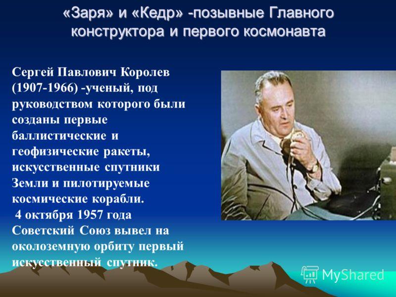 «Заря» и «Кедр» -позывные Главного конструктора и первого космонавта Сергей Павлович Королев (1907-1966) -ученый, под руководством которого были созданы первые баллистические и геофизические ракеты, искусственные спутники Земли и пилотируемые космиче