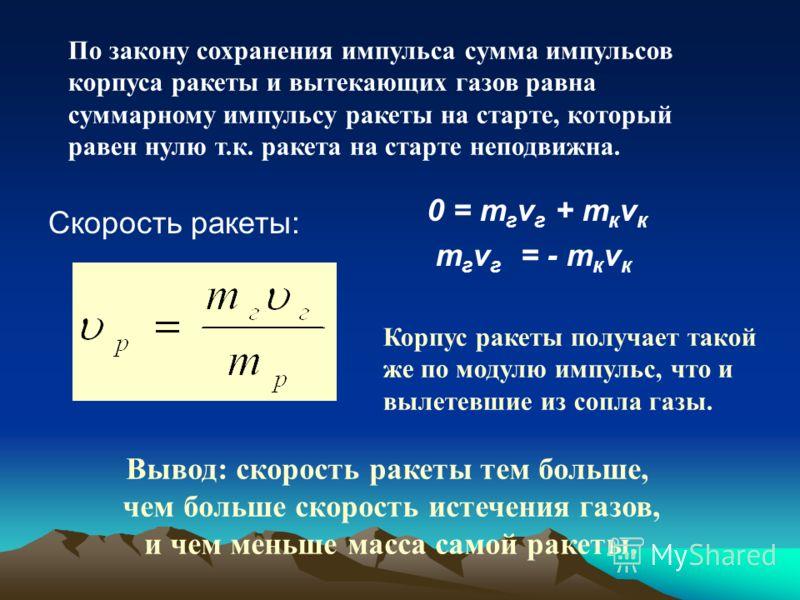 Скорость ракеты: 0 = m г v г + m к v к m г v г = - m к v к Корпус ракеты получает такой же по модулю импульс, что и вылетевшие из сопла газы. По закону сохранения импульса сумма импульсов корпуса ракеты и вытекающих газов равна суммарному импульсу ра