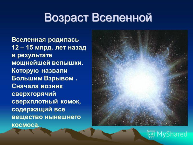 Возраст Вселенной Возраст Вселенной Вселенная родилась 12 – 15 млрд. лет назад в результате мощнейшей вспышки. Которую назвали Большим Взрывом. Сначала возник сверхгорячий сверхплотный комок, содержащий все вещество нынешнего космоса.