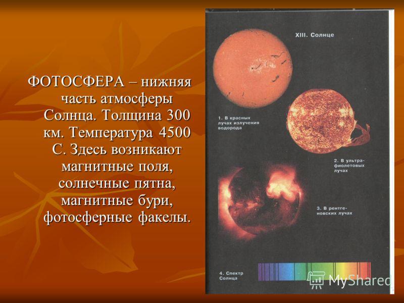 ФОТОСФЕРА – нижняя часть атмосферы Солнца. Толщина 300 км. Температура 4500 С. Здесь возникают магнитные поля, солнечные пятна, магнитные бури, фотосферные факелы.
