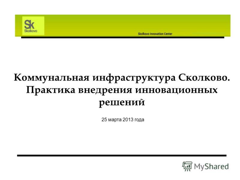 Коммунальная инфраструктура Сколково. Практика внедрения инновационных решений 25 марта 2013 года