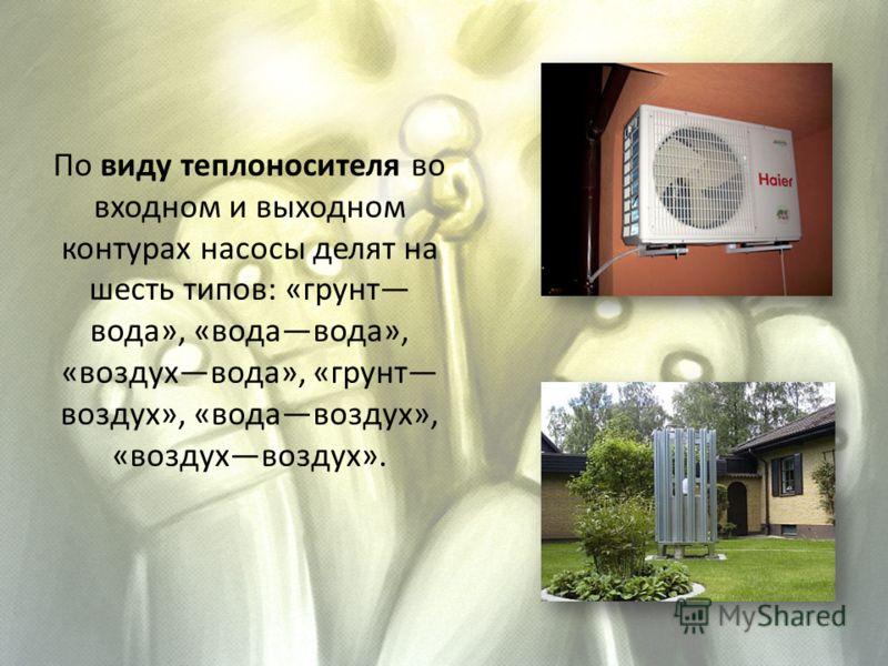 По виду теплоносителя во входном и выходном контурах насосы делят на шесть типов: «грунт вода», «водавода», «воздухвода», «грунт воздух», «водавоздух», «воздухвоздух».
