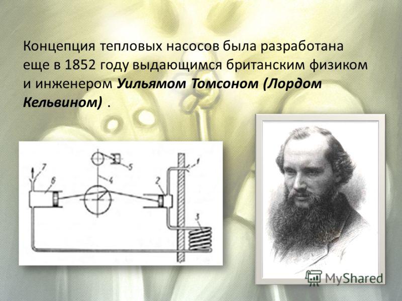 Концепция тепловых насосов была разработана еще в 1852 году выдающимся британским физиком и инженером Уильямом Томсоном (Лордом Кельвином).