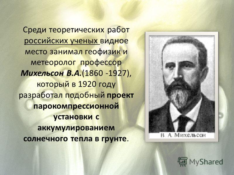 Среди теоретических работ российских ученых видное место занимал геофизик и метеоролог профессор Михельсон В.А.(1860 -1927), который в 1920 году разработал подобный проект парокомпрессионной установки с аккумулированием солнечного тепла в грунте.