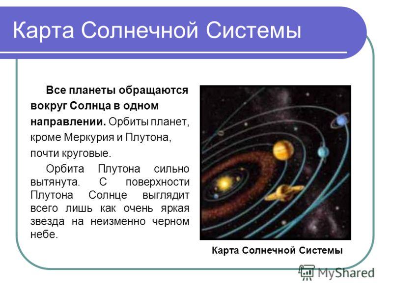 Карта Солнечной Системы Все планеты обращаются вокруг Солнца в одном направлении. Орбиты планет, кроме Меркурия и Плутона, почти круговые. Орбита Плутона сильно вытянута. С поверхности Плутона Солнце выглядит всего лишь как очень яркая звезда на неиз