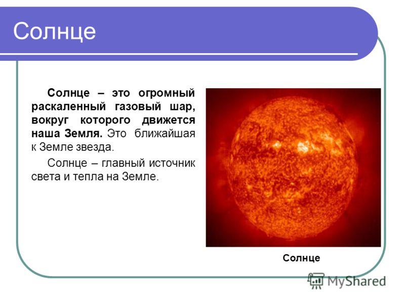 Солнце Солнце – это огромный раскаленный газовый шар, вокруг которого движется наша Земля. Это ближайшая к Земле звезда. Солнце – главный источник света и тепла на Земле. Солнце