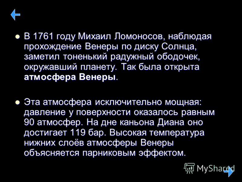 В 1761 году Михаил Ломоносов, наблюдая прохождение Венеры по диску Солнца, заметил тоненький радужный ободочек, окружавший планету. Так была открыта атмосфера Венеры. В 1761 году Михаил Ломоносов, наблюдая прохождение Венеры по диску Солнца, заметил