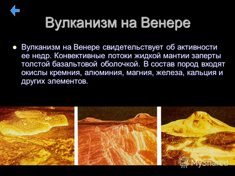 Вулканизм на Венере Вулканизм на Венере свидетельствует об активности ее недр. Конвективные потоки жидкой мантии заперты толстой базальтовой оболочкой. В состав пород входят окислы кремния, алюминия, магния, железа, кальция и других элементов. Вулкан