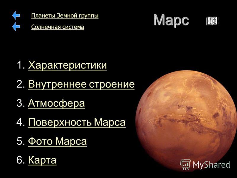 Марс 1. 1. ХарактеристикиХарактеристики 2. Внутреннее строениеВнутреннее строение 3. АтмосфераАтмосфера 4. Поверхность МарсаПоверхность Марса 5. Фото МарсаФото Марса 6. КартаКарта Планеты Земной группы Солнечная система
