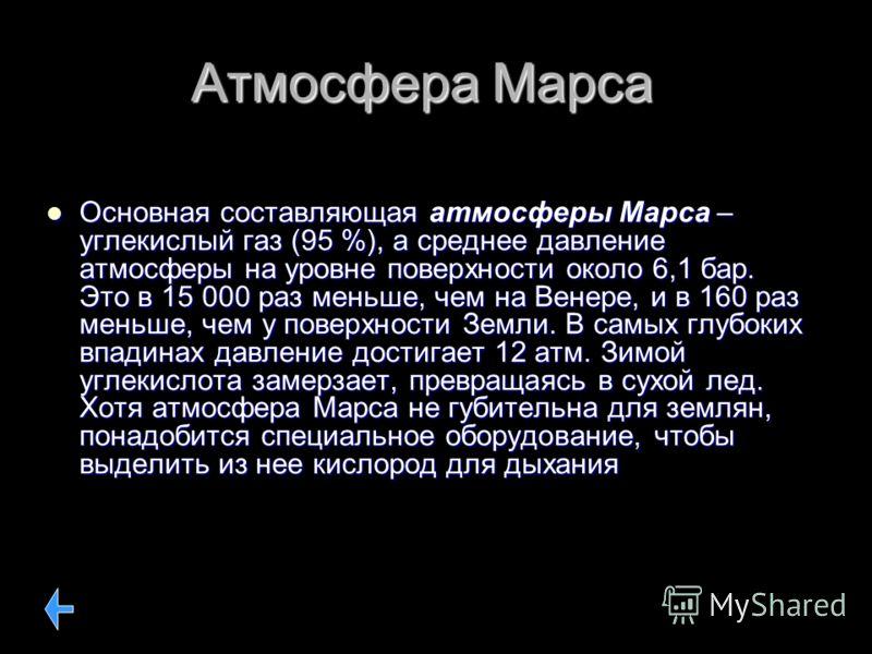Атмосфера Марса Основная составляющая атмосферы Марса – углекислый газ (95 %), а среднее давление атмосферы на уровне поверхности около 6,1 бар. Это в 15 000 раз меньше, чем на Венере, и в 160 раз меньше, чем у поверхности Земли. В самых глубоких впа