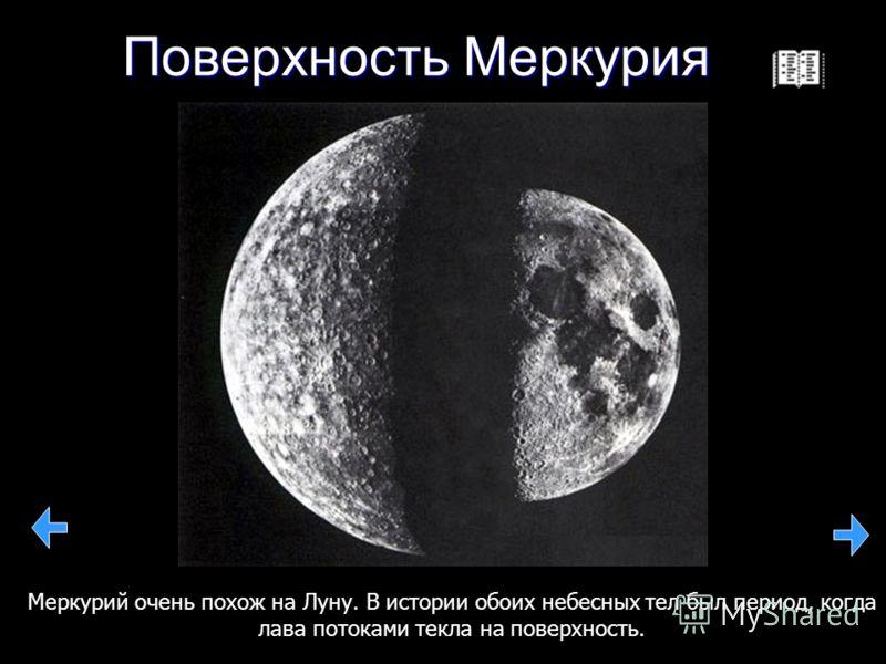 Поверхность Меркурия Меркурий очень похож на Луну. В истории обоих небесных тел был период, когда лава потоками текла на поверхность.