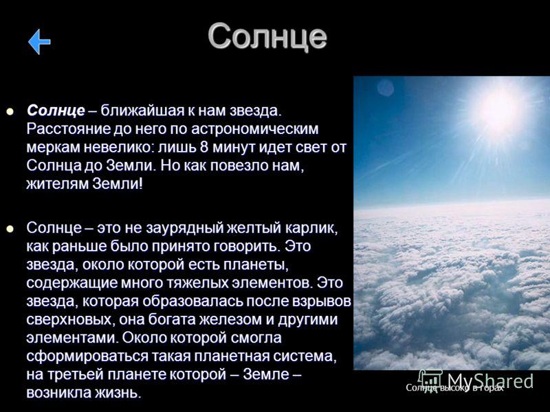 Солнце Солнце – ближайшая к нам звезда. Расстояние до него по астрономическим меркам невелико: лишь 8 минут идет свет от Солнца до Земли. Но как повезло нам, жителям Земли! Солнце – ближайшая к нам звезда. Расстояние до него по астрономическим меркам