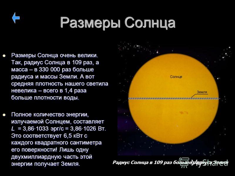 Размеры Солнца Размеры Солнца очень велики. Так, радиус Солнца в 109 раз, а масса – в 330 000 раз больше радиуса и массы Земли. А вот средняя плотность нашего светила невелика – всего в 1,4 раза больше плотности воды. Размеры Солнца очень велики. Так
