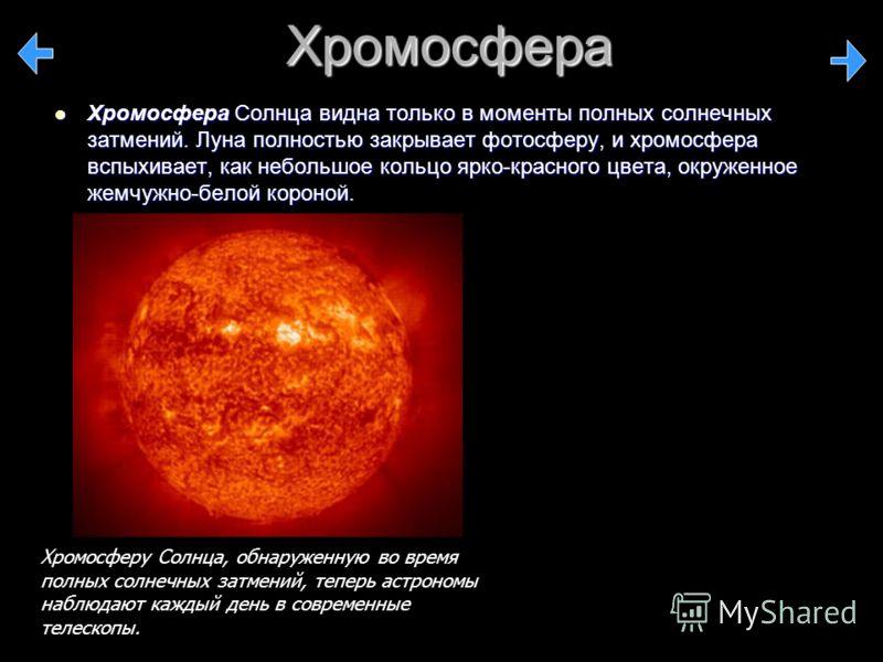 Хромосфера Хромосфера Солнца видна только в моменты полных солнечных затмений. Луна полностью закрывает фотосферу, и хромосфера вспыхивает, как небольшое кольцо ярко-красного цвета, окруженное жемчужно-белой короной. Хромосфера Солнца видна только в