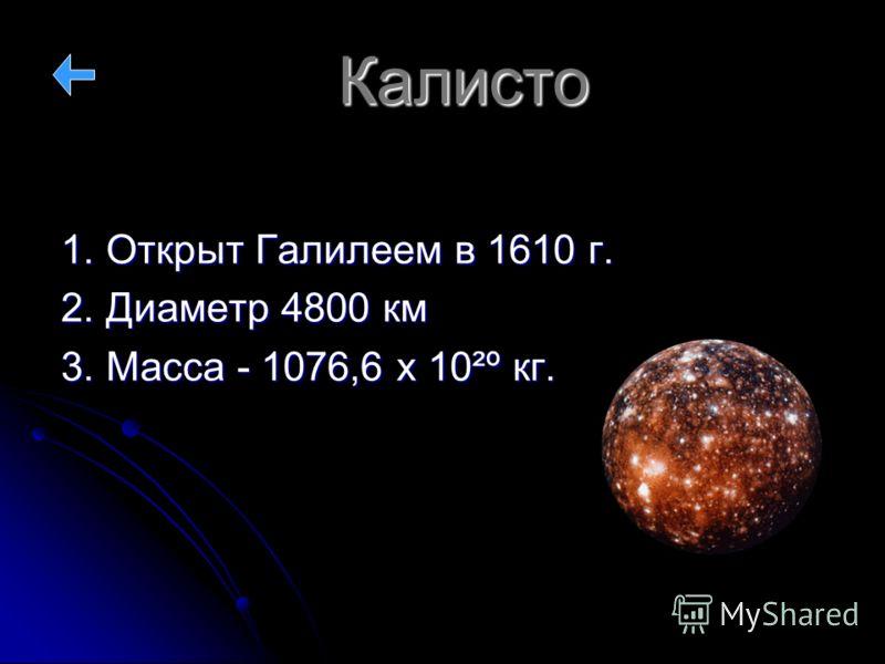 Калисто 1. Открыт Галилеем в 1610 г. 2. Диаметр 4800 км 3. Масса - 1076,6 х 10²º кг.