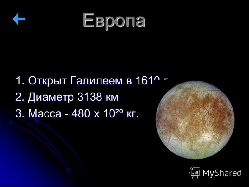 Европа 1. Открыт Галилеем в 1610 г. 2. Диаметр 3138 км 3. Масса - 480 х 10²º кг.