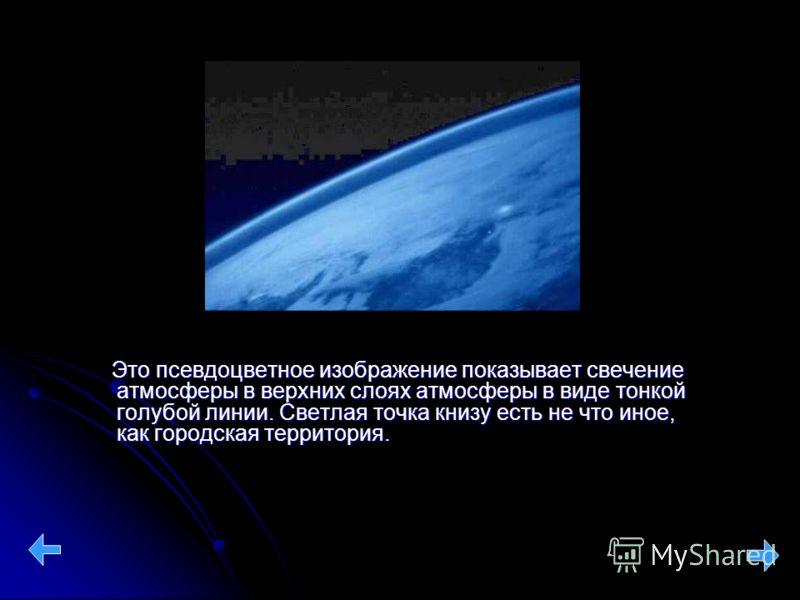 Это псевдоцветное изображение показывает свечение атмосферы в верхних слоях атмосферы в виде тонкой голубой линии. Светлая точка книзу есть не что иное, как городская территория. Это псевдоцветное изображение показывает свечение атмосферы в верхних с