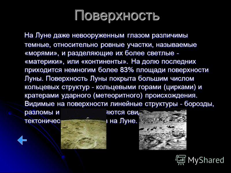 Поверхность На Луне даже невооруженным глазом различимы темные, относительно ровные участки, называемые «морями», и разделяющие их более светлые - «материки», или «континенты». На долю последних приходится немногим более 83% площади поверхности Луны.