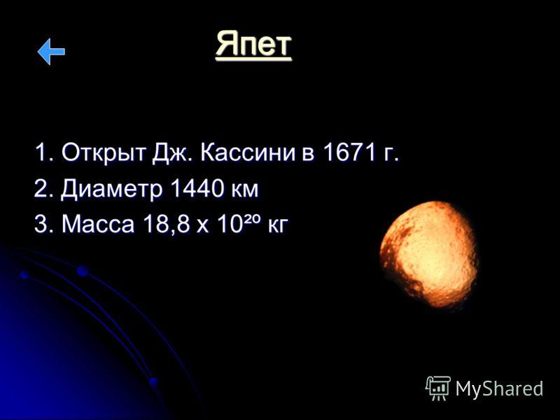 Япет 1. Открыт Дж. Кассини в 1671 г. 2. Диаметр 1440 км 3. Масса 18,8 х 10²º кг