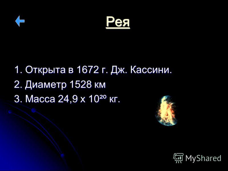 Рея 1. Открыта в 1672 г. Дж. Кассини. 2. Диаметр 1528 км 3. Масса 24,9 х 10²º кг.