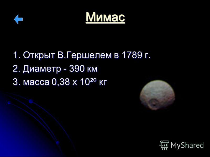 Мимас 1. Открыт В.Гершелем в 1789 г. 2. Диаметр - 390 км 3. масса 0,38 х 10²º кг