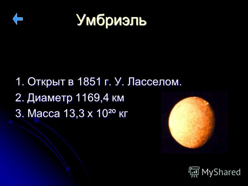 Умбриэль 1. Открыт в 1851 г. У. Ласселом. 2. Диаметр 1169,4 км 3. Масса 13,3 х 10²º кг