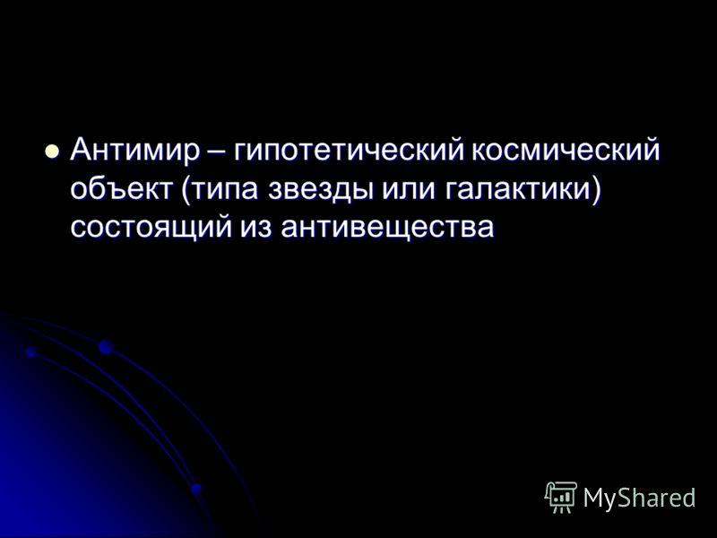 Антимир – гипотетический космический объект (типа звезды или галактики) состоящий из антивещества Антимир – гипотетический космический объект (типа звезды или галактики) состоящий из антивещества