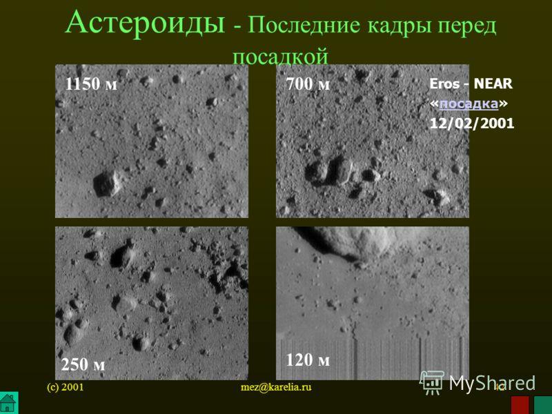 (c) 2001mez@karelia.ru42 1150 м700 м 120 м Астероиды - Последние кадры перед посадкой 250 м Eros - NEAR «посадка» 12/02/2001