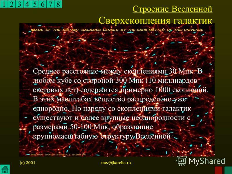 (c) 2001mez@karelia.ru7 12345678 Строение Вселенной Сверхскопления галактик Среднее расстояние между скоплениями 30 Мпк. В любом кубе со стороной 300 Мпк (10 миллиардов световых лет) содержится примерно 1000 скоплений. В этих масштабах вещество распр