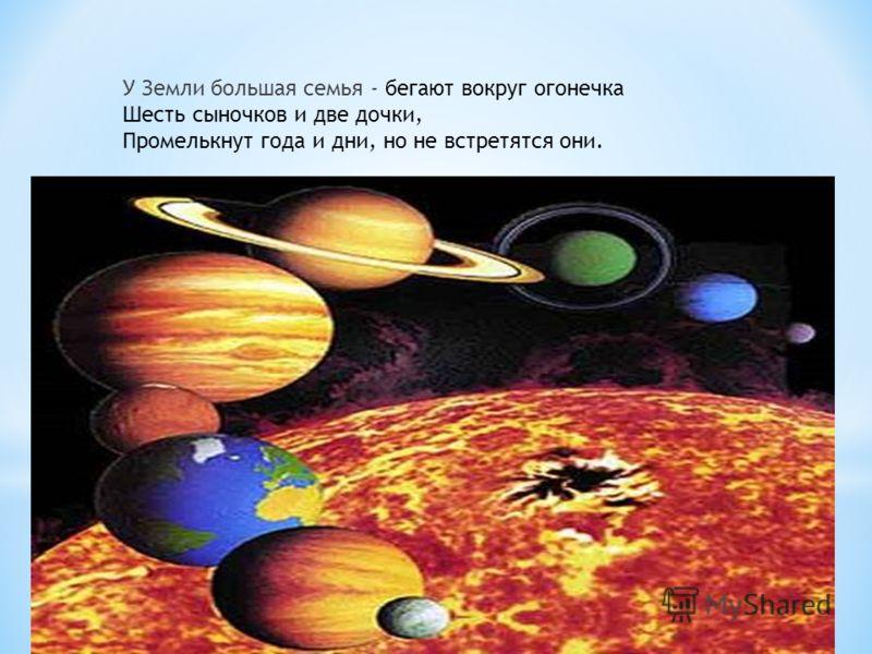 У Земли большая семья - бегают вокруг огонечка Шесть сыночков и две дочки, Промелькнут года и дни, но не встретятся они.