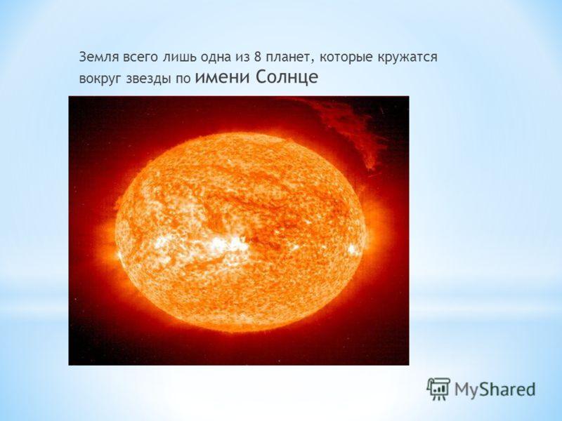Земля всего лишь одна из 8 планет, которые кружатся вокруг звезды по имени Солнце