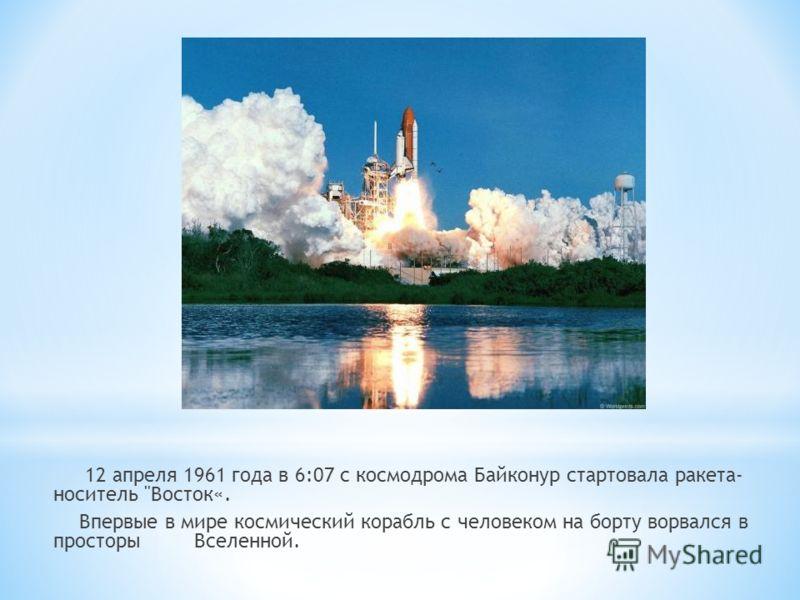 12 апреля 1961 года в 6:07 с космодрома Байконур стартовала ракета- носитель Восток«. Впервые в мире космический корабль с человеком на борту ворвался в просторы Вселенной.