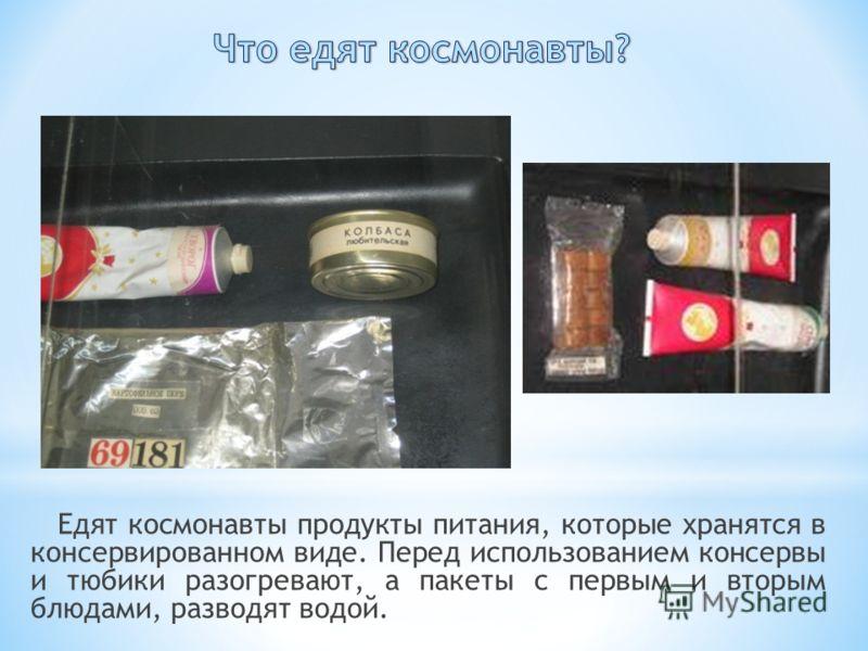 Едят космонавты продукты питания, которые хранятся в консервированном виде. Перед использованием консервы и тюбики разогревают, а пакеты с первым и вторым блюдами, разводят водой.