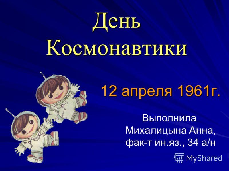 День Космонавтики 12 апреля 1961г. Выполнила Михалицына Анна, фак-т ин.яз., 34 а/н
